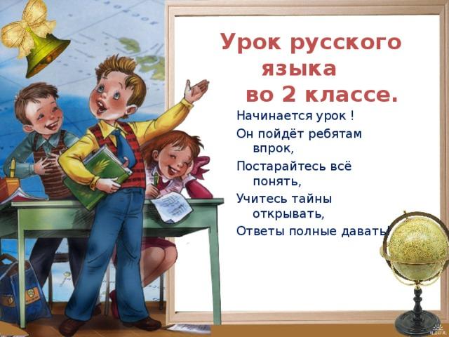 Урок русского языка  во 2 классе. Начинается урок ! Он пойдёт ребятам впрок, Постарайтесь всё понять, Учитесь тайны открывать, Ответы полные давать!