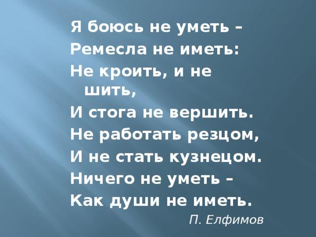 Я боюсь не уметь – Ремесла не иметь: Не кроить, и не шить, И стога не вершить. Не работать резцом, И не стать кузнецом. Ничего не уметь – Как души не иметь. П. Елфимов