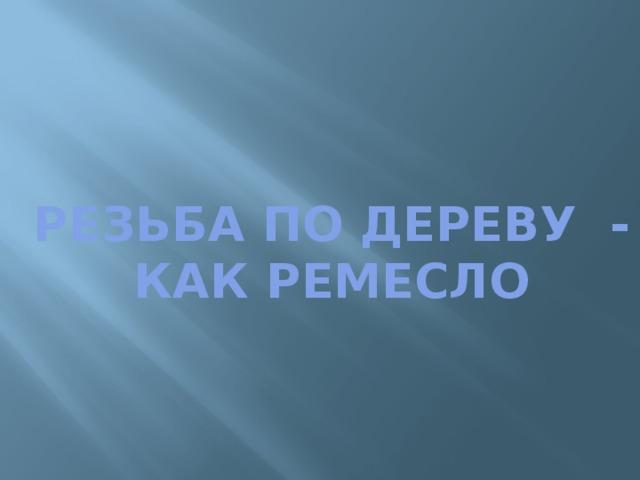 РЕЗЬБА ПО ДЕРЕВУ - КАК РЕМЕСЛО