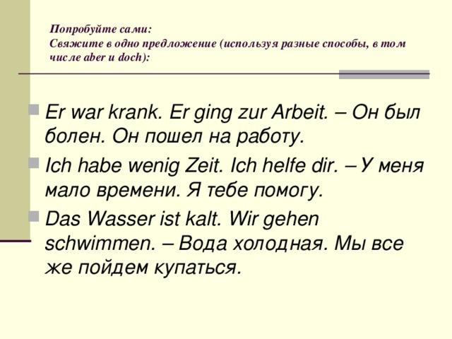 Попробуйте сами:  Свяжите в одно предложение (используя разные способы, в том числе aber и doch):