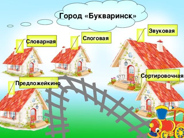 Город «Букваринск» Звуковая Слоговая Словарная Сортировочная Предложейкино