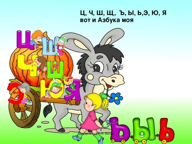 Ц, Ч, Ш, Щ, Ъ, Ы, Ь,Э, Ю, Я вот и Азбука моя Писаревская Т.П. Баган