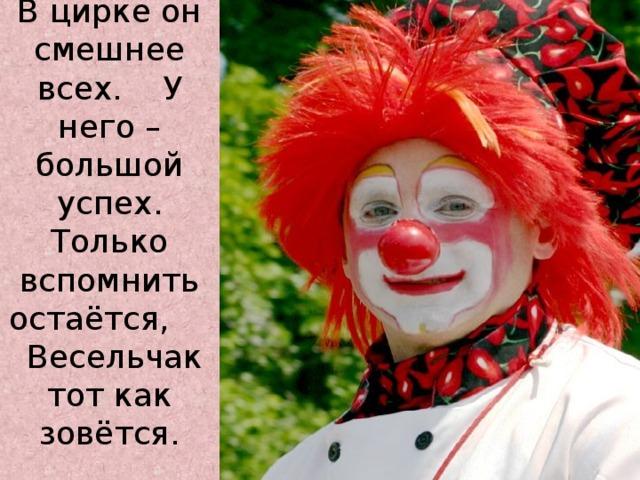 В цирке он смешнее всех. У него – большой успех.  Только вспомнить остаётся, Весельчак тот как зовётся.