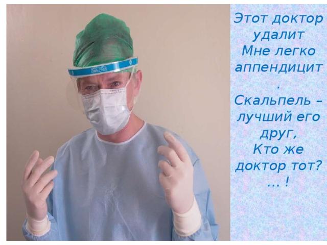 Этот доктор удалит  Мне легко аппендицит.  Скальпель – лучший его друг,  Кто же доктор тот? … !