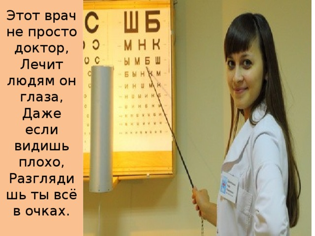 Этот врач не просто доктор,  Лечит людям он глаза,  Даже если видишь плохо,  Разглядишь ты всё в очках.