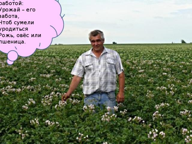 Занят важной он работой: Урожай – его забота, Чтоб сумели уродиться Рожь, овёс или пшеница.