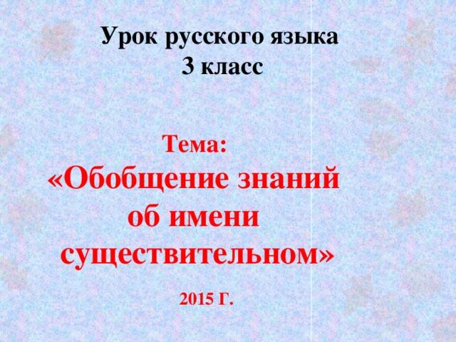 Урок русского языка  3 класс Тема: «Обобщение знаний об имени существительном»   2015 Г.