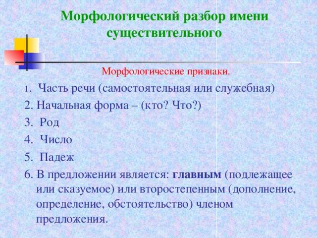 Морфологический разбор имени существительного  Морфологические признаки. 1 . Часть речи (самостоятельная или служебная) 2. Начальная форма – (кто? Что?) 3. Род 4. Число 5. Падеж 6. В предложении является: главным (подлежащее или сказуемое) или второстепенным (дополнение, определение, обстоятельство) членом предложения.
