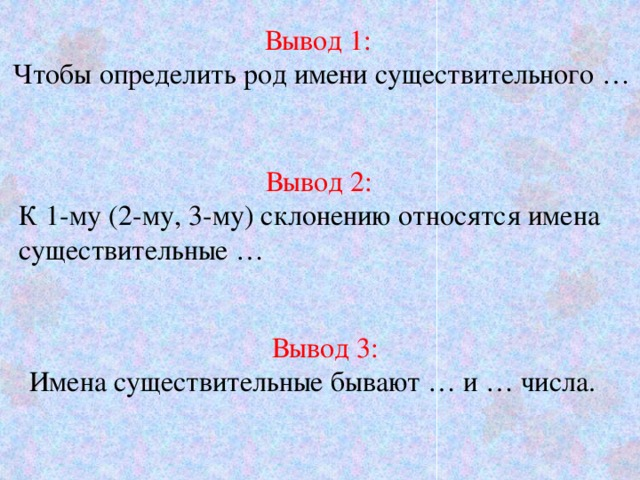 Вывод 1: Чтобы определить род имени существительного … Вывод 2: К 1-му (2-му, 3-му) склонению относятся имена существительные … Вывод 3: Имена существительные бывают … и … числа.