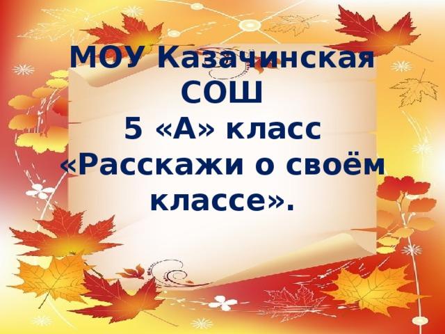 МОУ Казачинская СОШ  5 «А» класс  «Расскажи о своём классе».