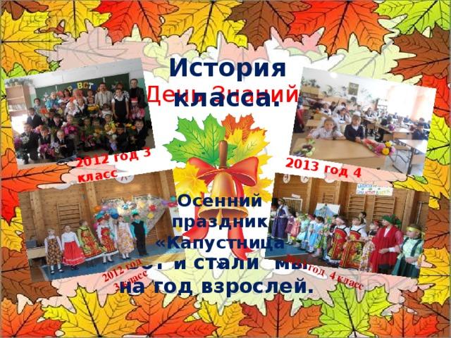 2012 год 3 класс 2013 год 4 класс 2012 год  3 класс 2013 год 4 класс История класса.  День Знаний . Осенний праздник «Капустница » Вот и стали мы на год взрослей.