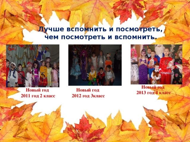 Лучше вспомнить и посмотреть,  чем посмотреть и вспомнить.    Новый год 2013 год 4 класс Новый год Новый год 2012 год 3класс 2011 год 2 класс