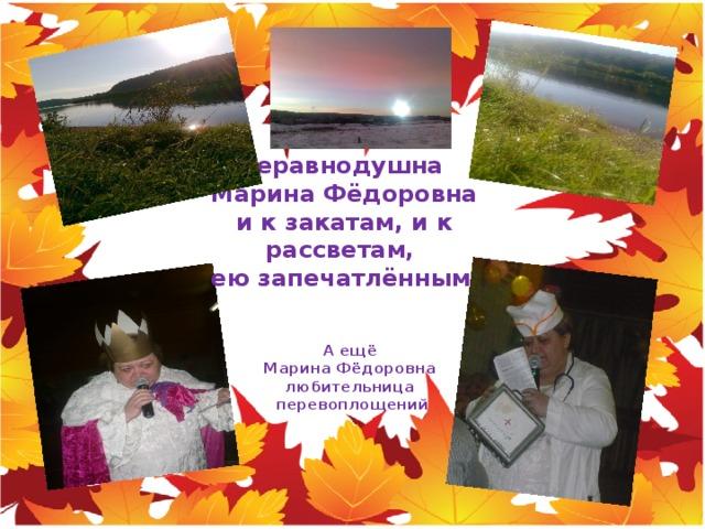 Неравнодушна  Марина Фёдоровна и к закатам, и к рассветам, ею запечатлённым  А ещё  Марина Фёдоровна  любительница  перевоплощений