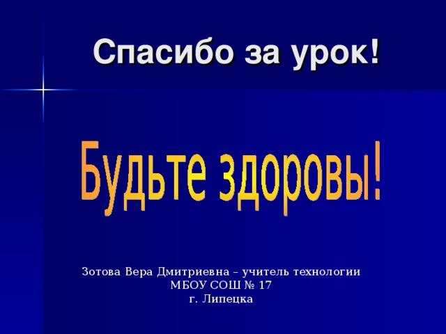 Спасибо за урок! Зотова Вера Дмитриевна – учитель технологии МБОУ СОШ № 17 г. Липецка