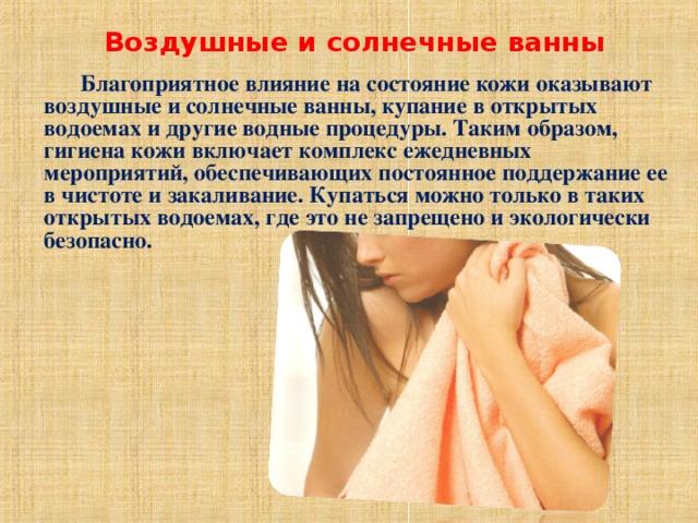 Воздушные и солнечные ванны    Благоприятное влияние на состояние кожи оказывают воздушные и солнечные ванны, купание в открытых водоемах и другие водные процедуры. Таким образом, гигиена кожи включает комплекс ежедневных мероприятий, обеспечивающих постоянное поддержание ее в чистоте и закаливание. Купаться можно только в таких открытых водоемах, где это не запрещено и экологически безопасно.