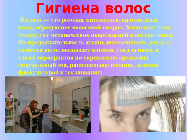 Гигиена волос    Волосы — это роговые нитевидные производные кожи, образующие волосяной покров. Защищают тело (голову) от механических повреждений и потери тепла. На продолжительность жизни, интенсивность роста и свойства волос оказывает влияние уход за ними, а также мероприятия по укреплению организма (нормальный сон, рациональное питание, занятия физкультурой и закаливание).
