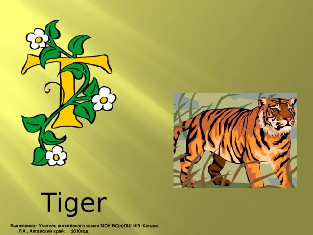 Tiger Выполнила: Учитель английского языка МОУ БС(п)ОШ №3 Кондик Л.А., Алтайский край: 2010год