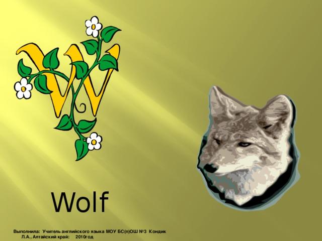 Wolf Выполнила: Учитель английского языка МОУ БС(п)ОШ №3 Кондик Л.А., Алтайский край: 2010год