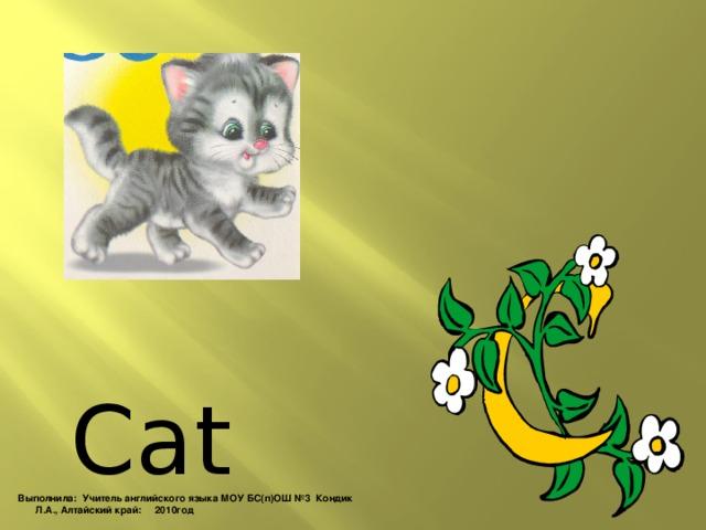 Cat Выполнила: Учитель английского языка МОУ БС(п)ОШ №3 Кондик Л.А., Алтайский край: 2010год