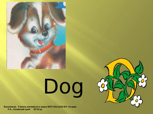 Dog Выполнила: Учитель английского языка МОУ БС(п)ОШ №3 Кондик Л.А., Алтайский край: 2010год