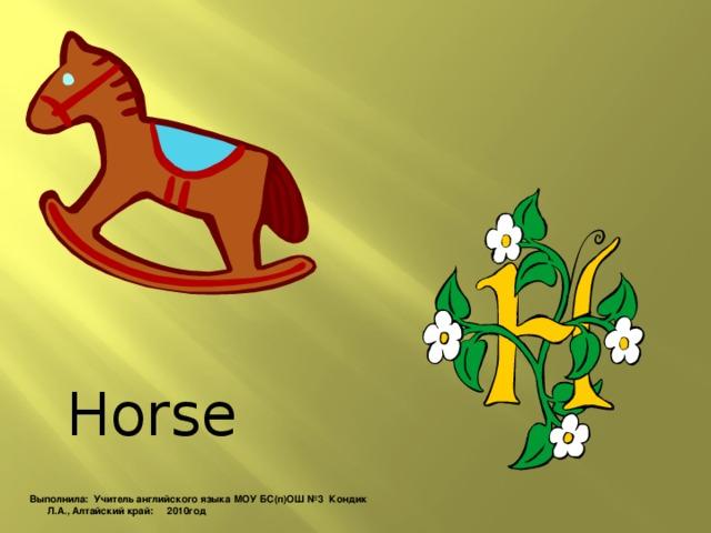 Horse Выполнила: Учитель английского языка МОУ БС(п)ОШ №3 Кондик Л.А., Алтайский край: 2010год