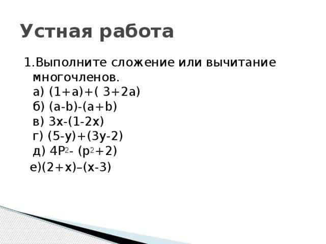 Устная работа 1.Выполните сложение или вычитание многочленов.  а) (1+a)+( 3+2a)  б) (a-b)-(a+b)  в) 3x-(1-2x)  г) (5-y)+(3y-2)  д) 4P 2 - (p 2 +2)   е)(2+x)–(x-3)