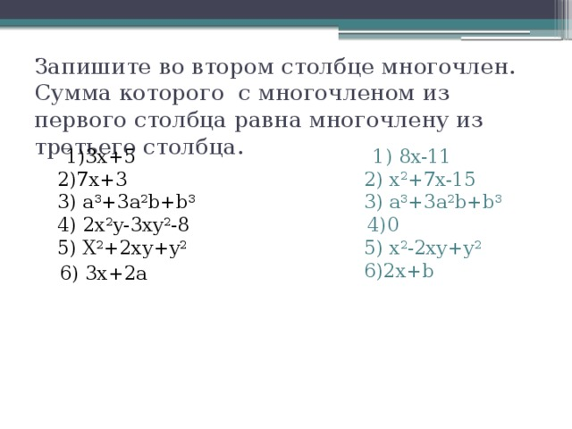 Запишите во втором столбце многочлен. Сумма которого с многочленом из первого столбца равна многочлену из третьего столбца.  1)3х+5  2)7х+3  3) a 3 +3a 2 b+b 3  4) 2x 2 y-3xy 2 -8  5) X 2 +2xy+y 2  1) 8x-11  2) x 2 +7x-15  3) a 3 +3a 2 b+b 3   4)0  5) x 2 -2xy+y 2  6)2x+b    6) 3x+2a