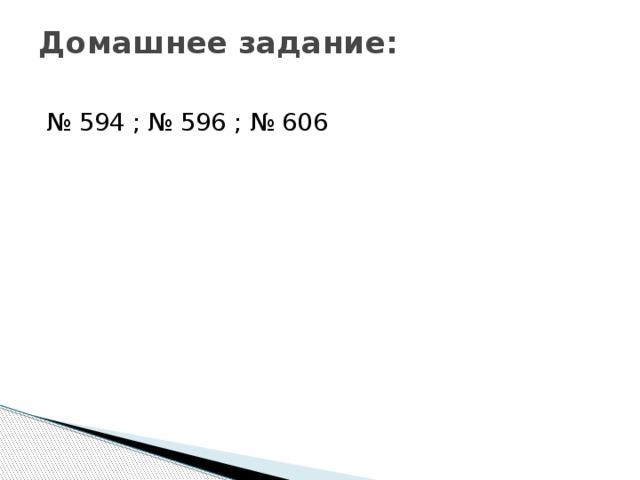 Домашнее задание:   № 594 ; № 596 ; № 606