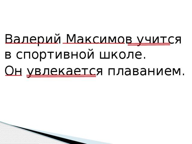 Валерий Максимов учится в спортивной школе. Он увлекается плаванием.