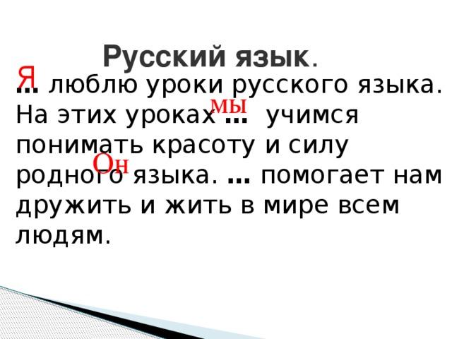 Русский язык . Я …  люблю уроки русского языка. На этих уроках …  учимся понимать красоту и силу родного языка. … помогает нам дружить и жить в мире всем людям. мы Он