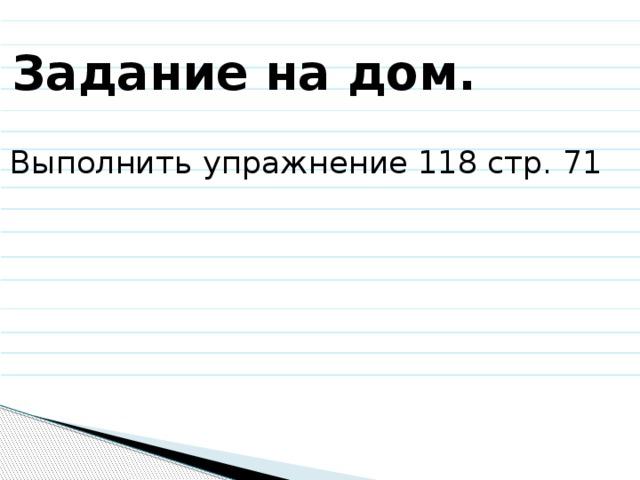 Задание на дом. Выполнить упражнение 118 стр. 71