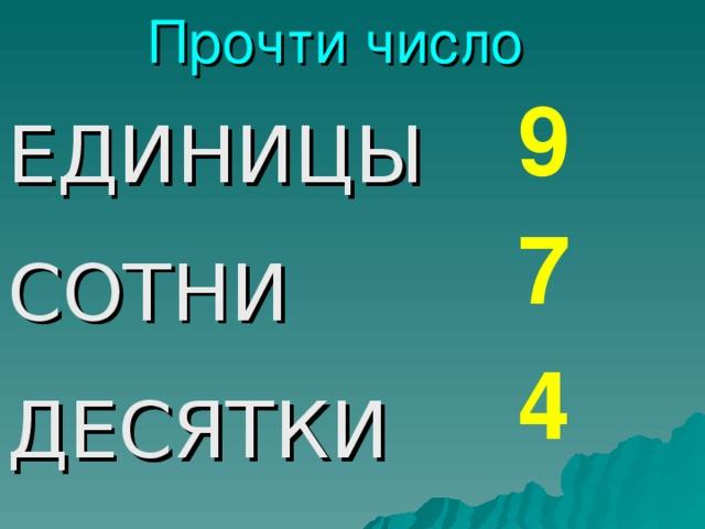 Прочти число 9 ЕДИНИЦЫ СОТНИ ДЕСЯТКИ 7 4