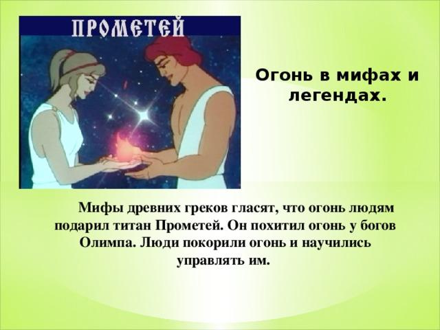Огонь в мифах и легендах.  Мифы древних греков гласят, что огонь людям подарил титан Прометей. Он похитил огонь у богов Олимпа. Люди покорили огонь и научились управлять им.