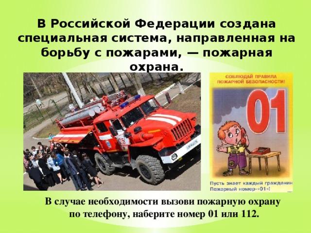В Российской Федерации создана специальная система, направленная на борьбу с пожарами, — пожарная охрана. В случае необходимости вызови пожарную охрану по телефону, наберите номер 01 или 112.