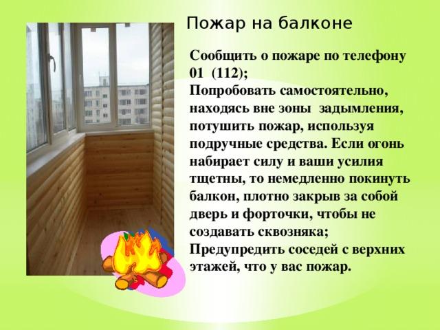 Пожар на балконе Сообщить о пожаре по телефону 01 (112); Попробовать самостоятельно, находясь вне зоны задымления, потушить пожар, используя подручные средства. Если огонь набирает силу и ваши усилия тщетны, то немедленно покинуть балкон, плотно закрыв за собой дверь и форточки, чтобы не создавать сквозняка; Предупредить соседей с верхних этажей, что у вас пожар.