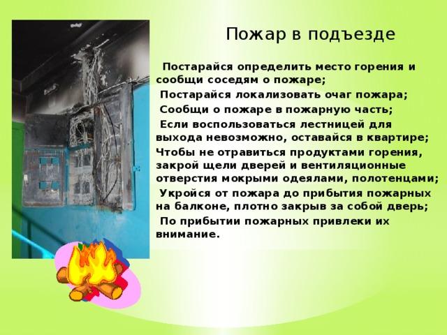 Пожар в подъезде  Постарайся определить место горения и сообщи соседям о пожаре;  Постарайся локализовать очаг пожара;  Сообщи о пожаре в пожарную часть;  Если воспользоваться лестницей для выхода невозможно, оставайся в квартире; Чтобы не отравиться продуктами горения, закрой щели дверей и вентиляционные отверстия мокрыми одеялами, полотенцами;  Укройся от пожара до прибытия пожарных на балконе, плотно закрыв за собой дверь;  По прибытии пожарных привлеки их внимание.