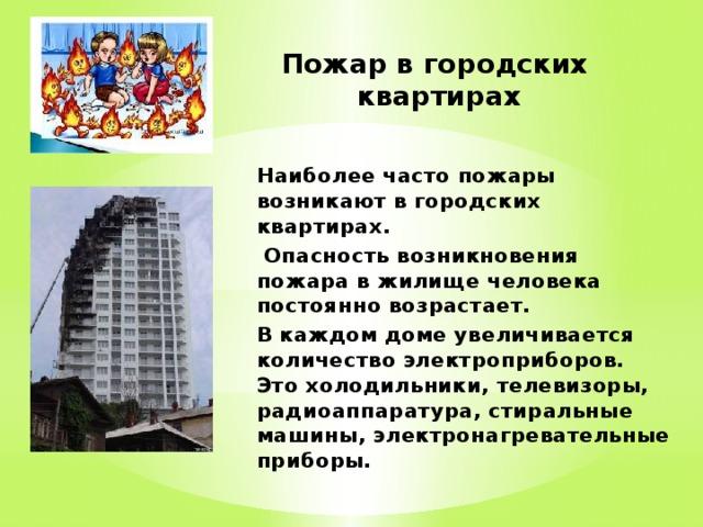Пожар в городских  квартирах Наиболее часто пожары возникают в городских квартирах.  Опасность возникновения пожара в жилище человека постоянно возрастает. В каждом доме увеличивается количество электроприборов. Это холодильники, телевизоры, радиоаппаратура, стиральные машины, электронагревательные приборы.
