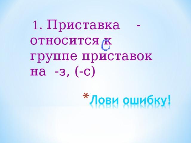 1.  Приставка - относится к группе приставок на -з, (-с)