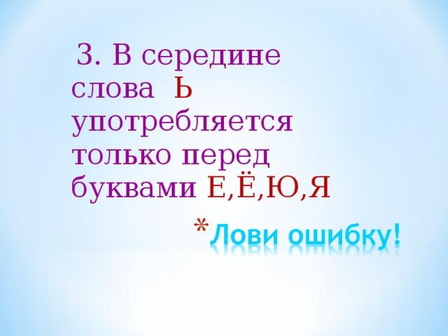 3. В середине слова Ь употребляется только перед буквами Е,Ё,Ю,Я