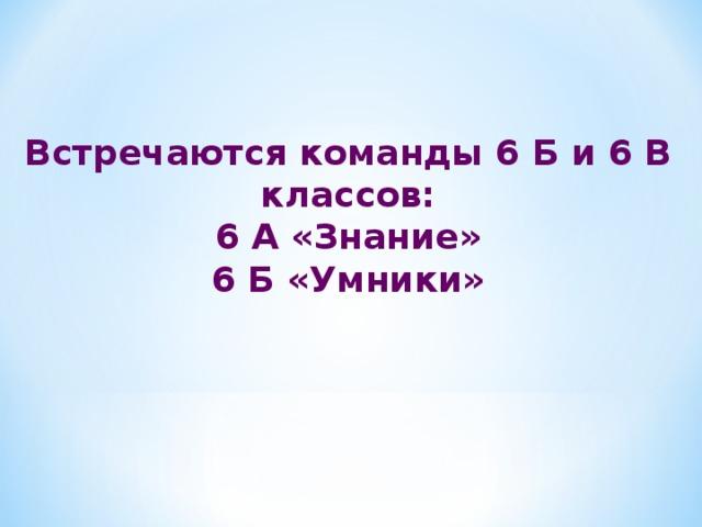 Встречаются команды 6 Б и 6 В классов: 6 А «Знание» 6 Б «Умники»