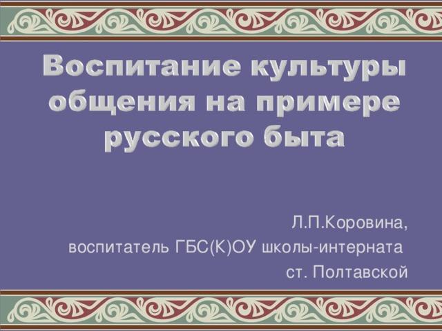 Л.П.Коровина, воспитатель ГБС(К)ОУ школы-интерната ст. Полтавской