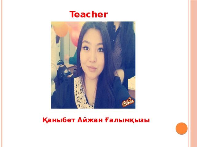 Teacher  Қаныбет Айжан Ғалымқызы