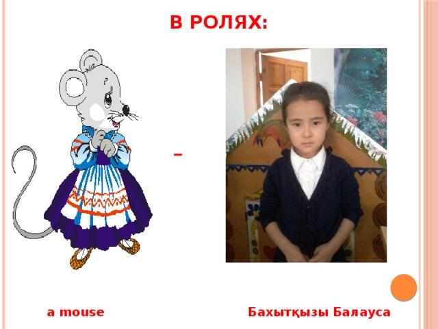 В ролях: - a mouse Бахытқызы Балауса
