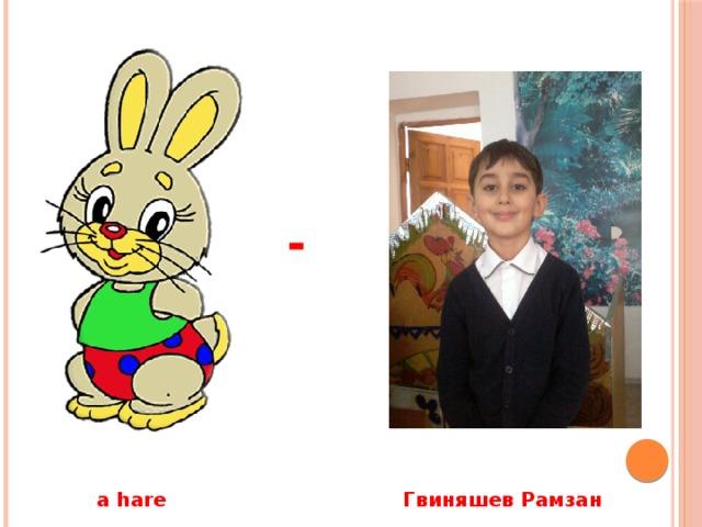 -  a hare Гвиняшев Рамзан