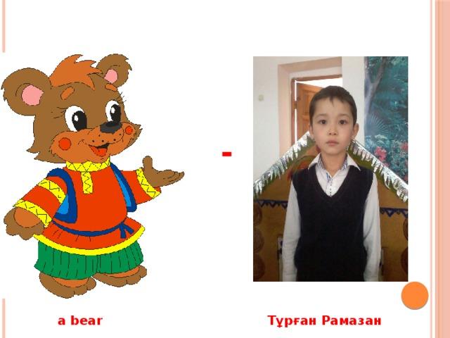 -  a bear Тұрған Рамазан