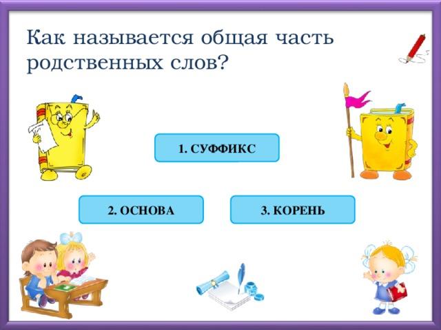 Как называется общая часть родственных слов? 1. СУФФИКС 3. КОРЕНЬ 2. ОСНОВА