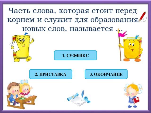Часть слова, которая стоит перед корнем и служит для образования новых слов, называется … 1. СУФФИКС 2. ПРИСТАВКА 3. ОКОНЧАНИЕ
