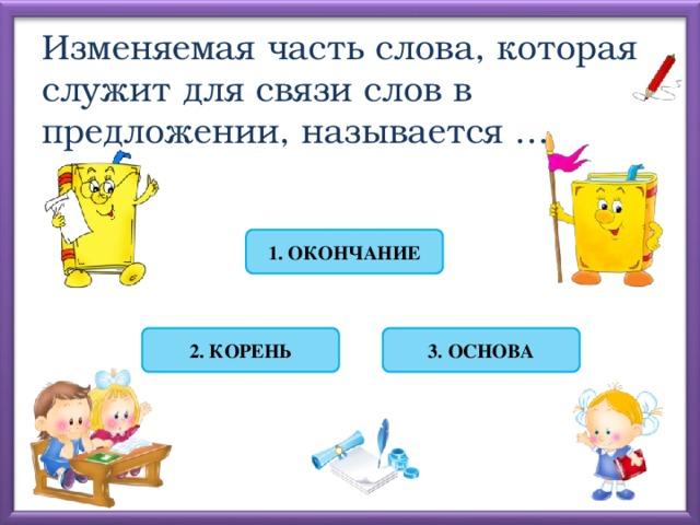 Изменяемая часть слова, которая служит для связи слов в предложении, называется … 1. ОКОНЧАНИЕ 2. КОРЕНЬ 3. ОСНОВА