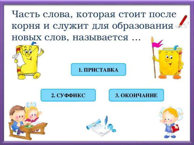 Часть слова, которая стоит после корня и служит для образования новых слов, называется … 1. ПРИСТАВКА 2. СУФФИКС 3. ОКОНЧАНИЕ