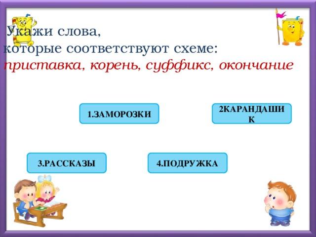 Укажи слова,  которые соответствуют схеме:  приставка, корень, суффикс, окончание 1.ЗАМОРОЗКИ 2КАРАНДАШИК 4.ПОДРУЖКА 3.РАССКАЗЫ